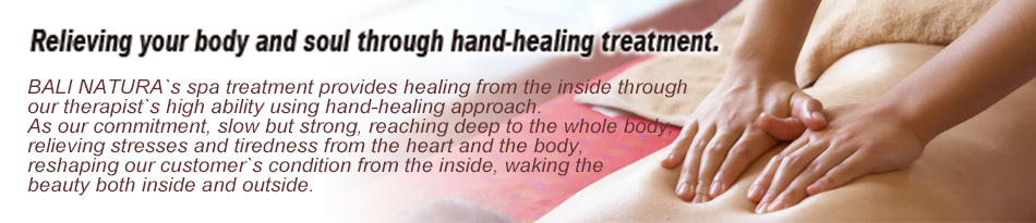 Relieving your body and soul through hand-healing treatment. BALI NATURA`s spa treatment provides healing from the inside through our therapist`s high ability using hand-healing approach. As our commitment, slow but strong, reaching deep to the whole body, relieving stresses and tiredness from the heart and the body, reshaping our customer`s condition from the inside, waking the beauty both inside and outside.